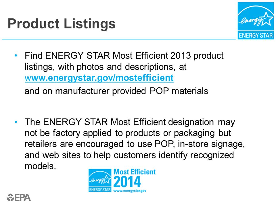 Product Listings Find ENERGY STAR Most Efficient 2013 product listings, with photos and descriptions, at www.energystar.gov/mostefficient www.energystar.gov/mostefficient and on manufacturer provided POP materials The ENERGY STAR Most Efficient designation may not be factory applied to products or packaging but retailers are encouraged to use POP, in-store signage, and web sites to help customers identify recognized models.