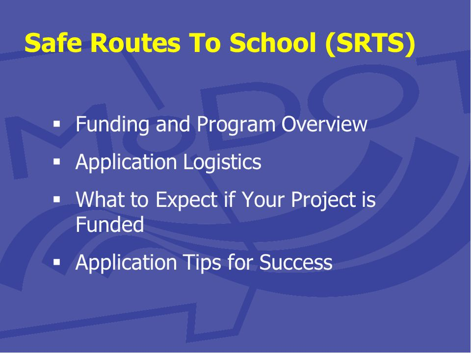 Safe Routes To School (SRTS)  Funding and Program Overview  Application Logistics  What to Expect if Your Project is Funded  Application Tips for Success