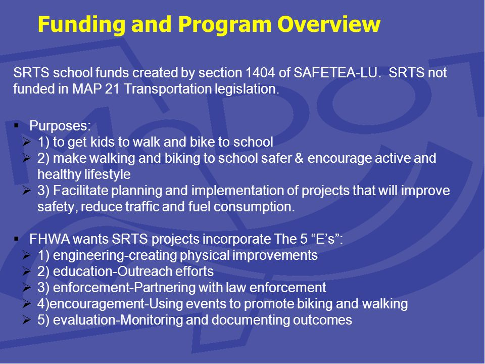 Funding and Program Overview SRTS school funds created by section 1404 of SAFETEA-LU.