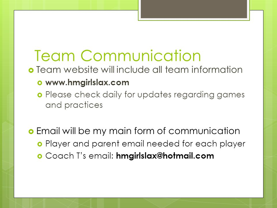 Team Communication  Team website will include all team information  www.hmgirlslax.com  Please check daily for updates regarding games and practices  Email will be my main form of communication  Player and parent email needed for each player  Coach T's email: hmgirlslax@hotmail.com
