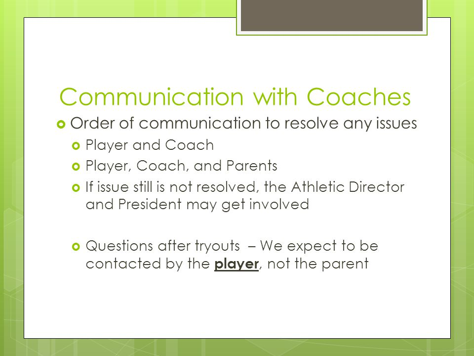 Communication with Coaches  Order of communication to resolve any issues  Player and Coach  Player, Coach, and Parents  If issue still is not resolved, the Athletic Director and President may get involved  Questions after tryouts – We expect to be contacted by the player, not the parent