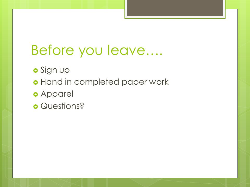 Before you leave….  Sign up  Hand in completed paper work  Apparel  Questions?
