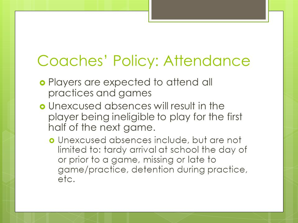 Coaches' Policy: Attendance  Players are expected to attend all practices and games  Unexcused absences will result in the player being ineligible to play for the first half of the next game.