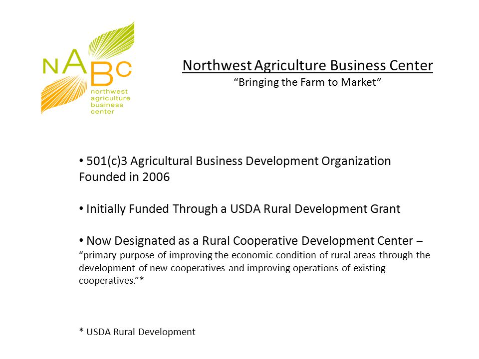 Northwest Agriculture Business Center Bringing the Farm to Market 501(c)3 Agricultural Business Development Organization Founded in 2006 Initially Funded Through a USDA Rural Development Grant Now Designated as a Rural Cooperative Development Center – primary purpose of improving the economic condition of rural areas through the development of new cooperatives and improving operations of existing cooperatives. * * USDA Rural Development