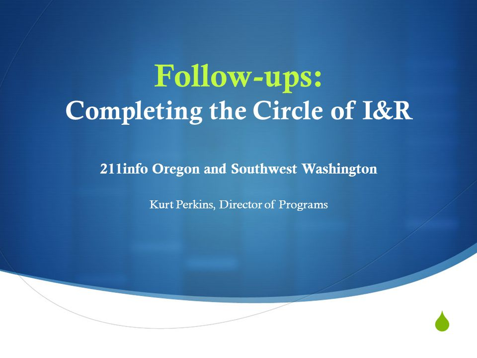  Follow-ups: Completing the Circle of I&R 211info Oregon and Southwest Washington Kurt Perkins, Director of Programs