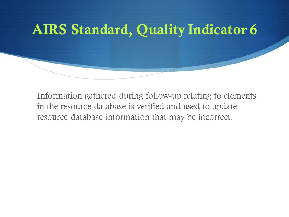 AIRS Standard, Quality Indicator 6 Information gathered during follow-up relating to elements in the resource database is verified and used to update resource database information that may be incorrect.