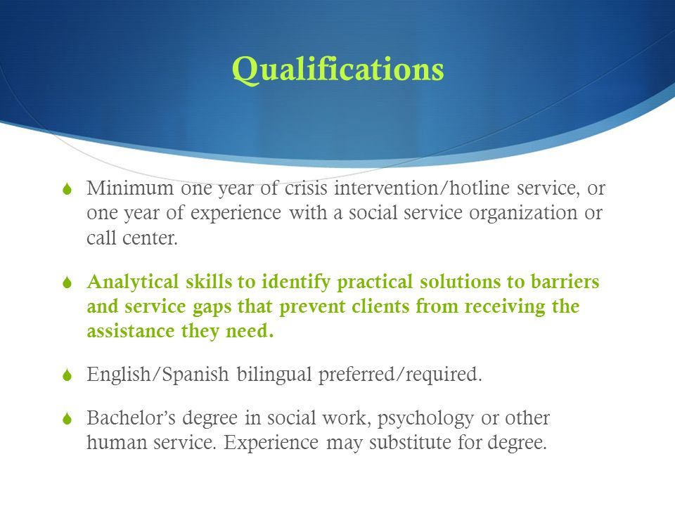 Qualifications  Minimum one year of crisis intervention/hotline service, or one year of experience with a social service organization or call center.