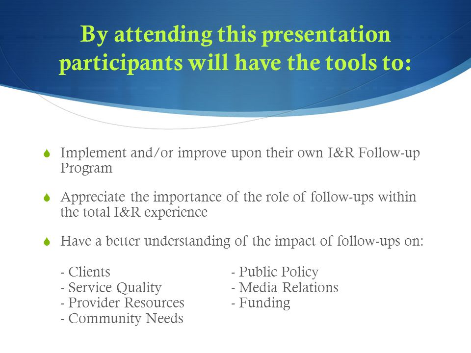 By attending this presentation participants will have the tools to:  Implement and/or improve upon their own I&R Follow-up Program  Appreciate the importance of the role of follow-ups within the total I&R experience  Have a better understanding of the impact of follow-ups on: - Clients- Public Policy - Service Quality- Media Relations - Provider Resources - Funding - Community Needs