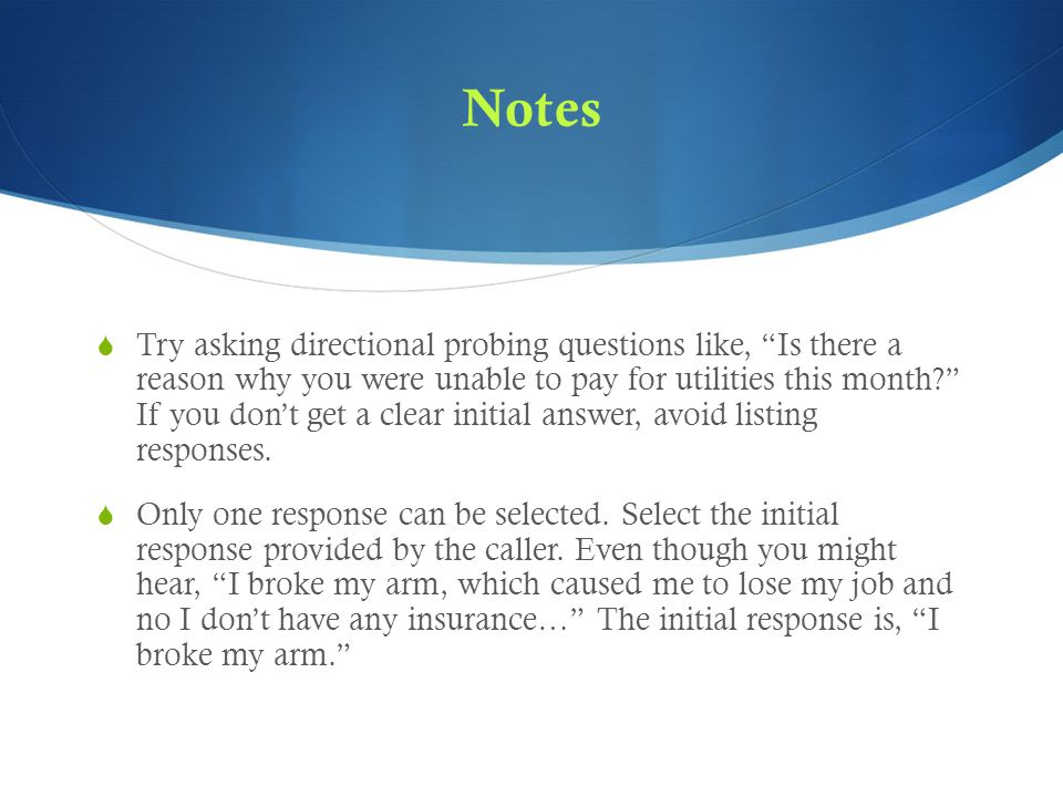 Notes  Try asking directional probing questions like, Is there a reason why you were unable to pay for utilities this month If you don't get a clear initial answer, avoid listing responses.