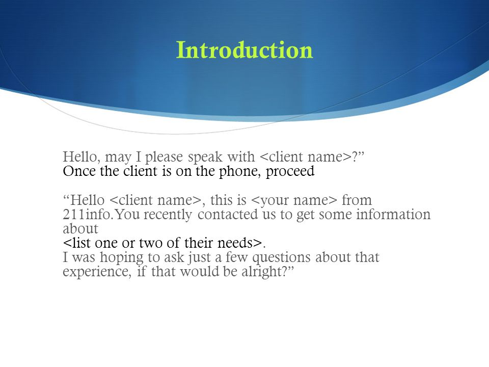 Introduction Hello, may I please speak with Once the client is on the phone, proceed Hello, this is from 211info.You recently contacted us to get some information about.