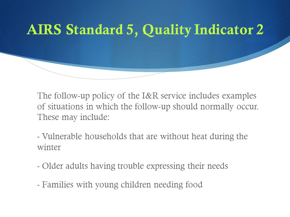 AIRS Standard 5, Quality Indicator 2 The follow-up policy of the I&R service includes examples of situations in which the follow-up should normally occur.