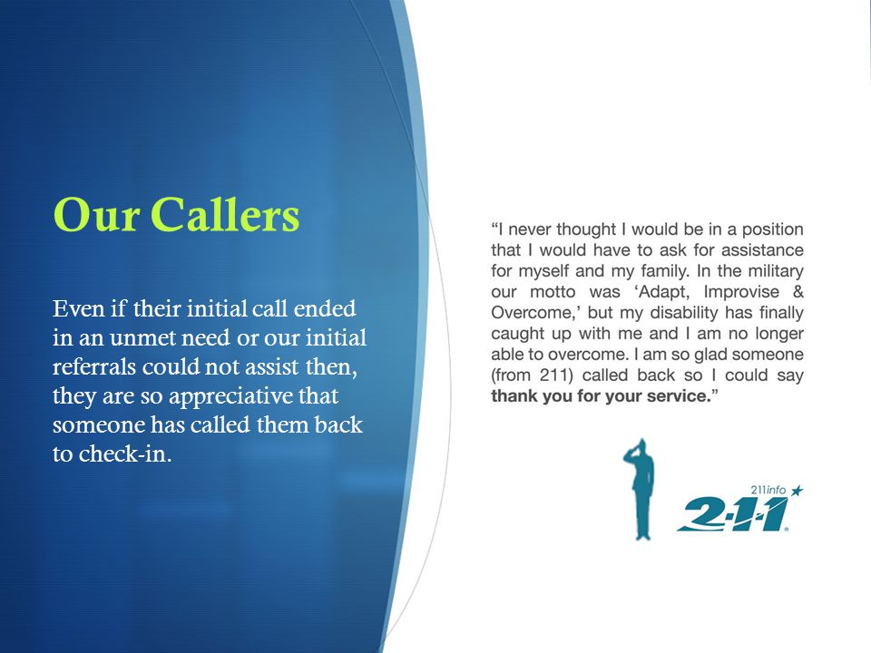 Our Callers Even if their initial call ended in an unmet need or our initial referrals could not assist then, they are so appreciative that someone has called them back to check-in.