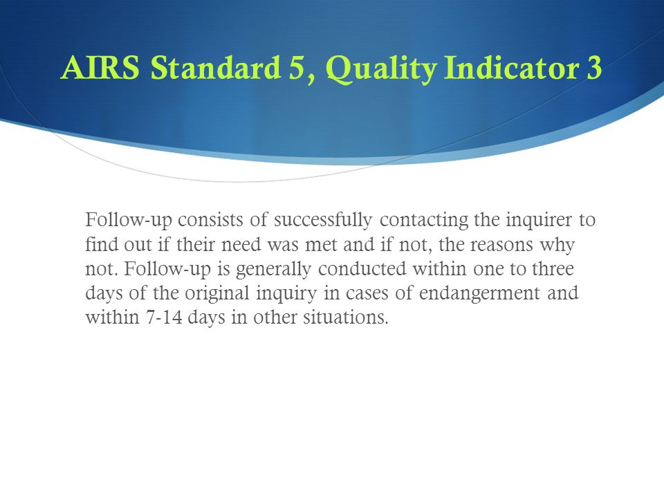 AIRS Standard 5, Quality Indicator 3 Follow-up consists of successfully contacting the inquirer to find out if their need was met and if not, the reasons why not.