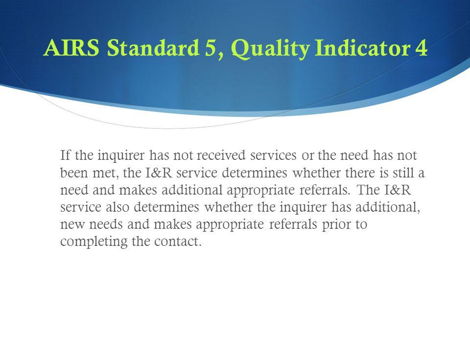 AIRS Standard 5, Quality Indicator 4 If the inquirer has not received services or the need has not been met, the I&R service determines whether there is still a need and makes additional appropriate referrals.