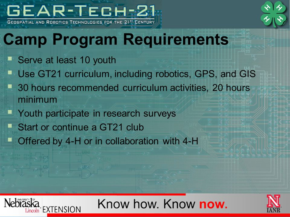 Camp Program Requirements  Serve at least 10 youth  Use GT21 curriculum, including robotics, GPS, and GIS  30 hours recommended curriculum activities, 20 hours minimum  Youth participate in research surveys  Start or continue a GT21 club  Offered by 4-H or in collaboration with 4-H