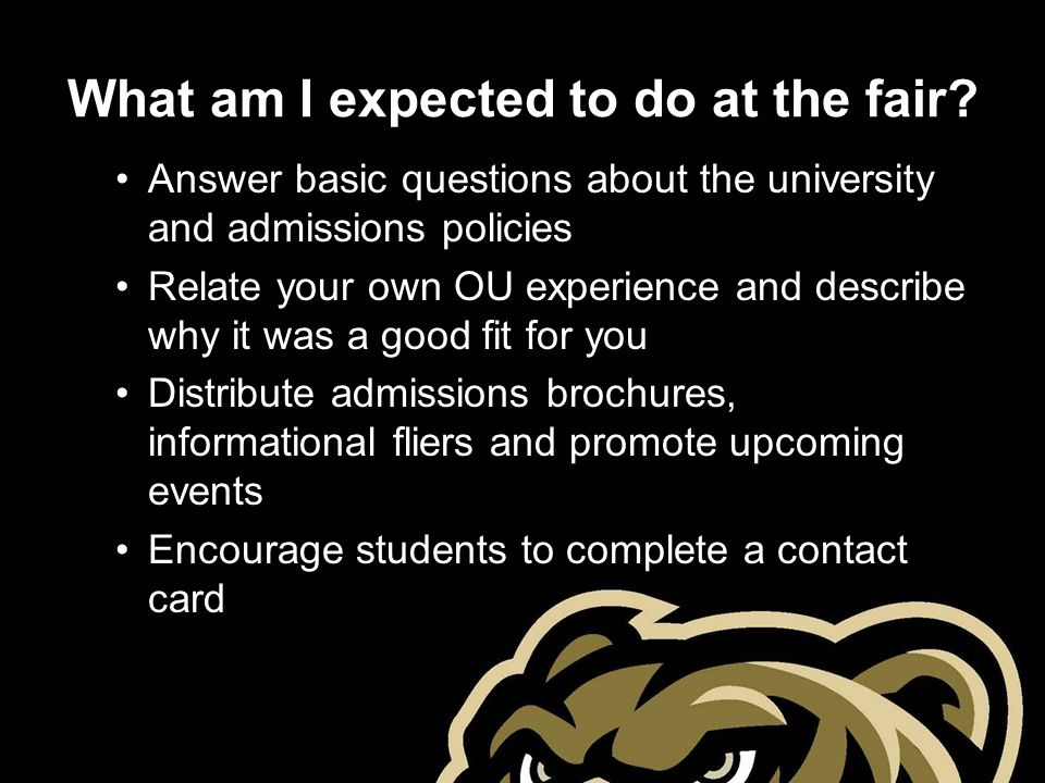 What am I expected to do at the fair? Answer basic questions about the university and admissions policies Relate your own OU experience and describe w