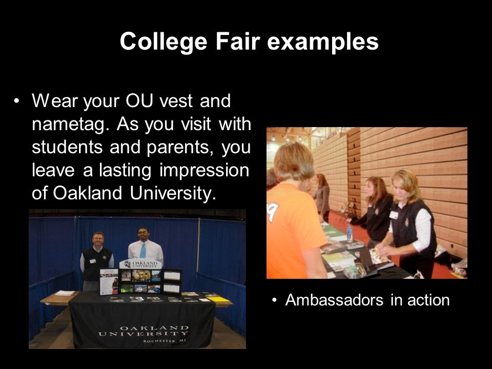 College Fair examples Wear your OU vest and nametag. As you visit with students and parents, you leave a lasting impression of Oakland University. Amb