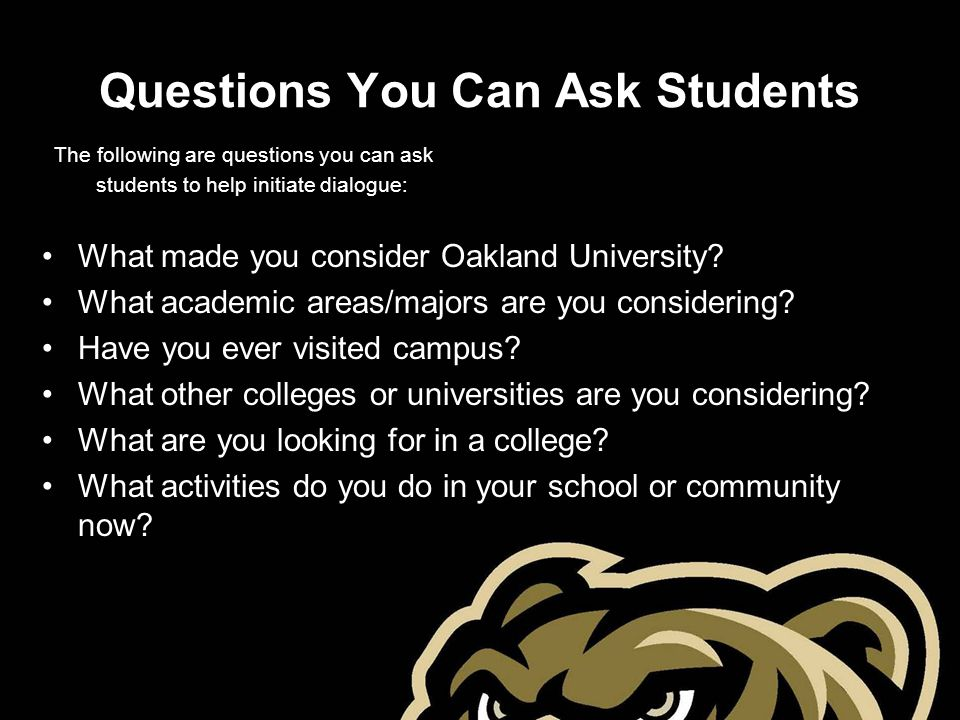 Questions You Can Ask Students The following are questions you can ask students to help initiate dialogue: What made you consider Oakland University?