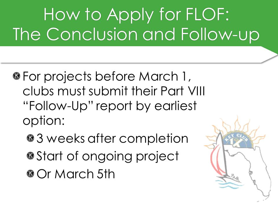 How to Apply for FLOF: The Conclusion and Follow-up For projects before March 1, clubs must submit their Part VIII Follow-Up report by earliest option: 3 weeks after completion Start of ongoing project Or March 5th