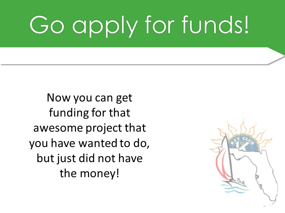 Go apply for funds!Go apply for funds.