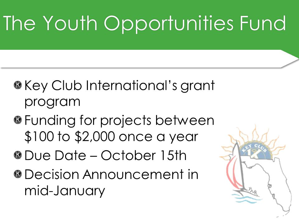 The Youth Opportunities FundThe Youth Opportunities Fund Key Club International's grant program Funding for projects between $100 to $2,000 once a year Due Date – October 15th Decision Announcement in mid-January