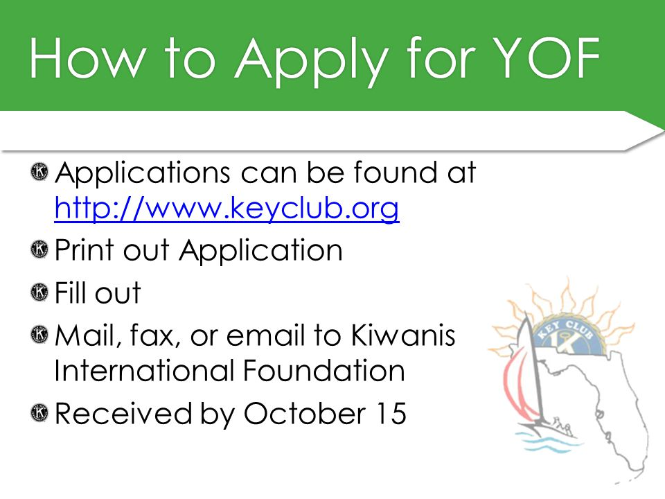 How to Apply for YOFHow to Apply for YOF Applications can be found at http://www.keyclub.org http://www.keyclub.org Print out Application Fill out Mail, fax, or email to Kiwanis International Foundation Received by October 15