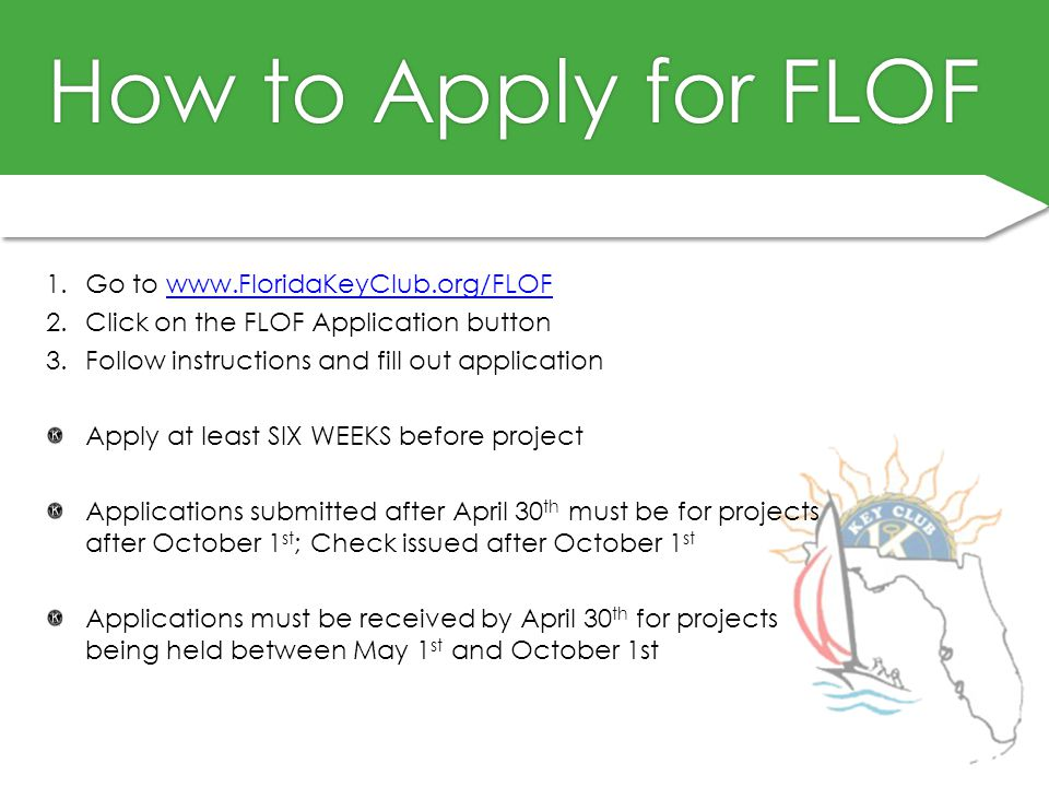 How to Apply for FLOFHow to Apply for FLOF 1.Go to www.FloridaKeyClub.org/FLOFwww.FloridaKeyClub.org/FLOF 2.Click on the FLOF Application button 3.Follow instructions and fill out application Apply at least SIX WEEKS before project Applications submitted after April 30 th must be for projects after October 1 st ; Check issued after October 1 st Applications must be received by April 30 th for projects being held between May 1 st and October 1st