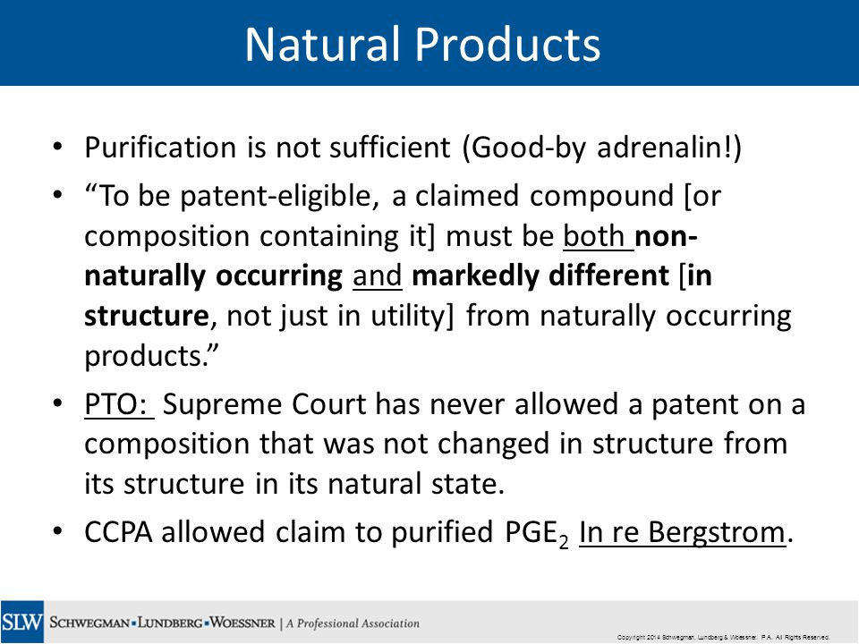 Natural Products Purification is not sufficient (Good-by adrenalin!) To be patent-eligible, a claimed compound [or composition containing it] must be both non- naturally occurring and markedly different [in structure, not just in utility] from naturally occurring products. PTO: Supreme Court has never allowed a patent on a composition that was not changed in structure from its structure in its natural state.