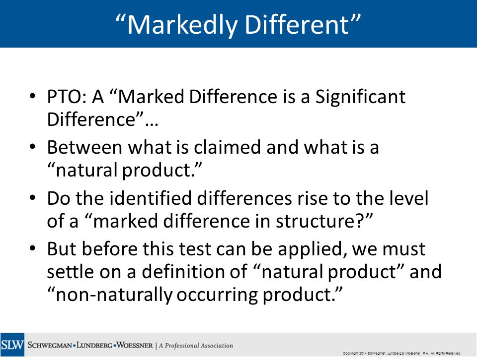 Markedly Different PTO: A Marked Difference is a Significant Difference … Between what is claimed and what is a natural product. Do the identified differences rise to the level of a marked difference in structure But before this test can be applied, we must settle on a definition of natural product and non-naturally occurring product. Copyright 2014 Schwegman, Lundberg & Woessner.