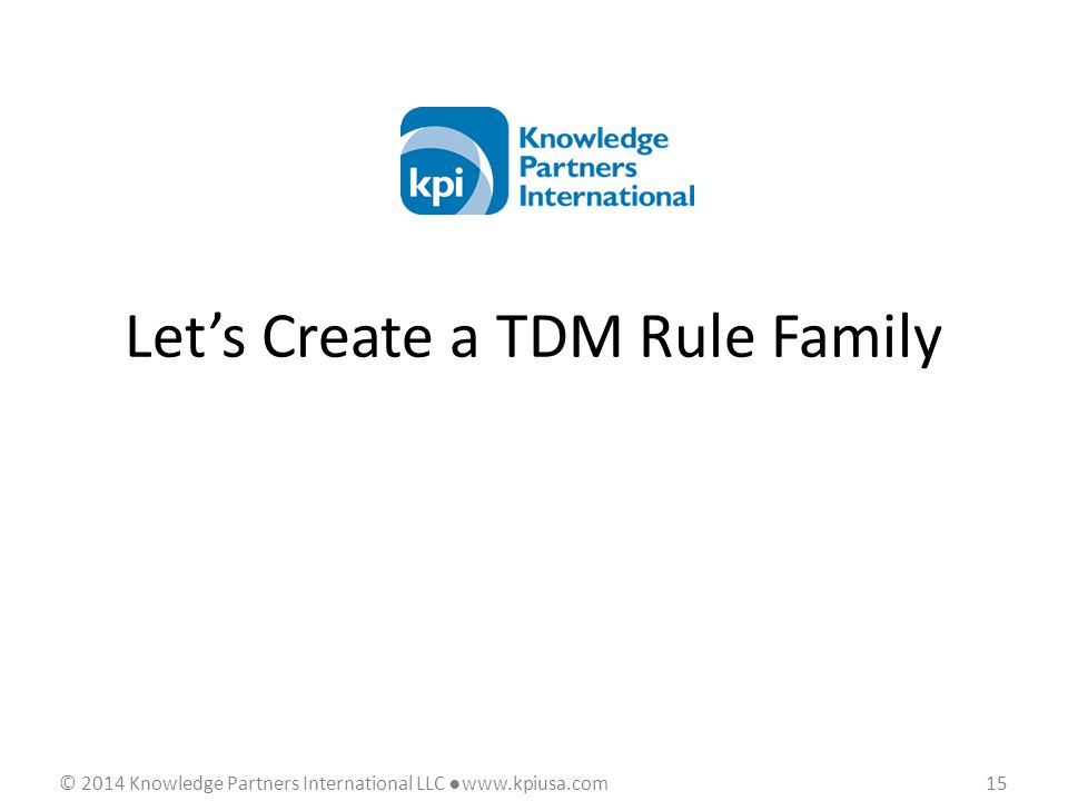 © 2014 Knowledge Partners International LLC ●www.kpiusa.com 15 Let's Create a TDM Rule Family