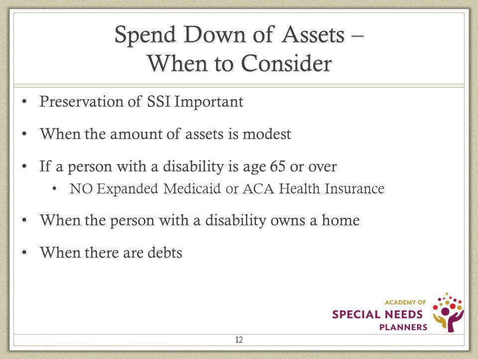 Spend Down of Assets – When to Consider Preservation of SSI Important When the amount of assets is modest If a person with a disability is age 65 or over NO Expanded Medicaid or ACA Health Insurance When the person with a disability owns a home When there are debts 12