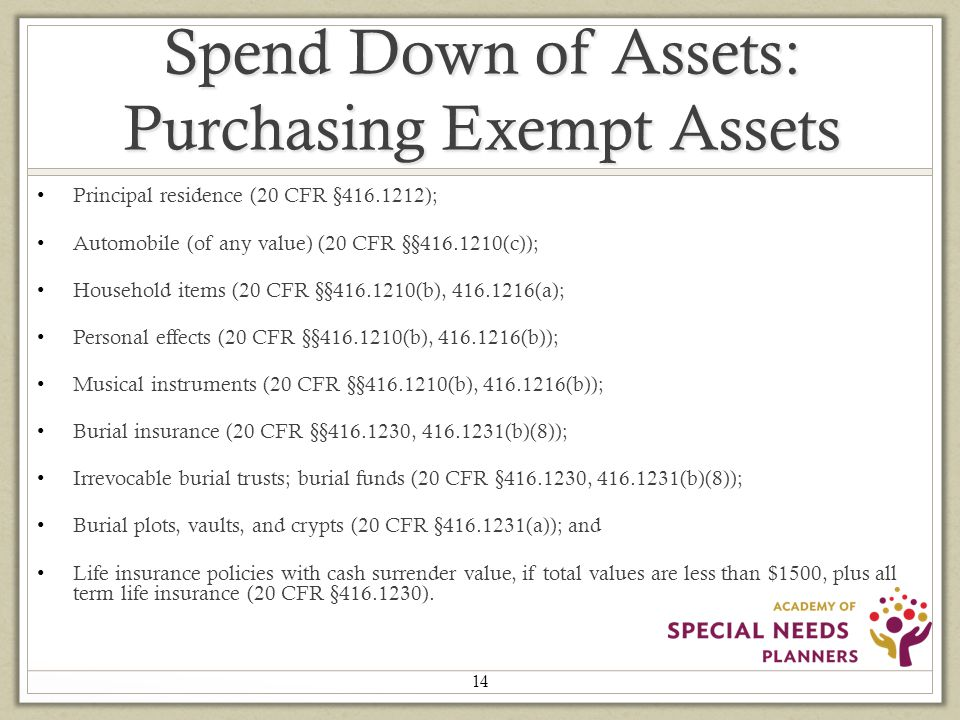 Spend Down of Assets: Purchasing Exempt Assets Principal residence (20 CFR §416.1212); Automobile (of any value) (20 CFR §§416.1210(c)); Household items (20 CFR §§416.1210(b), 416.1216(a); Personal effects (20 CFR §§416.1210(b), 416.1216(b)); Musical instruments (20 CFR §§416.1210(b), 416.1216(b)); Burial insurance (20 CFR §§416.1230, 416.1231(b)(8)); Irrevocable burial trusts; burial funds (20 CFR §416.1230, 416.1231(b)(8)); Burial plots, vaults, and crypts (20 CFR §416.1231(a)); and Life insurance policies with cash surrender value, if total values are less than $1500, plus all term life insurance (20 CFR §416.1230).