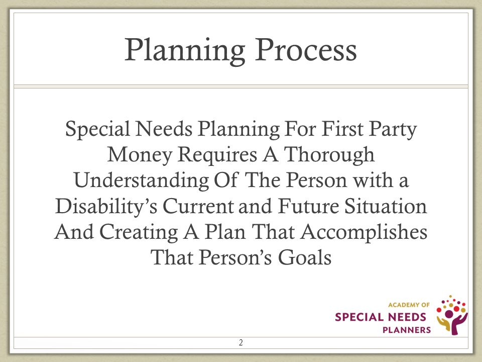 Planning Process Special Needs Planning For First Party Money Requires A Thorough Understanding Of The Person with a Disability's Current and Future Situation And Creating A Plan That Accomplishes That Person's Goals 2