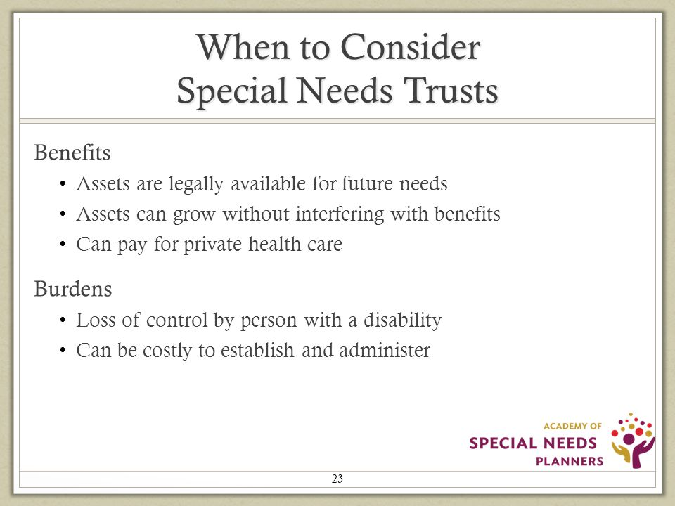 When to Consider Special Needs Trusts Benefits Assets are legally available for future needs Assets can grow without interfering with benefits Can pay for private health care Burdens Loss of control by person with a disability Can be costly to establish and administer 23