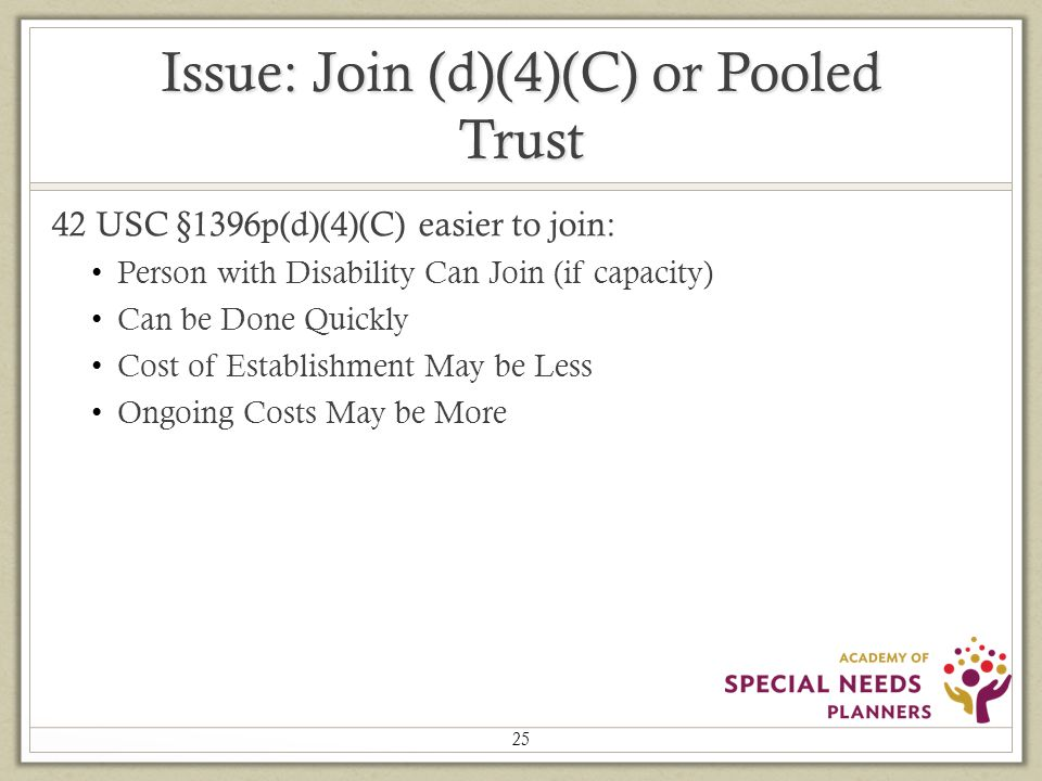 Issue: Join (d)(4)(C) or Pooled Trust 42 USC §1396p(d)(4)(C) easier to join: Person with Disability Can Join (if capacity) Can be Done Quickly Cost of Establishment May be Less Ongoing Costs May be More 25