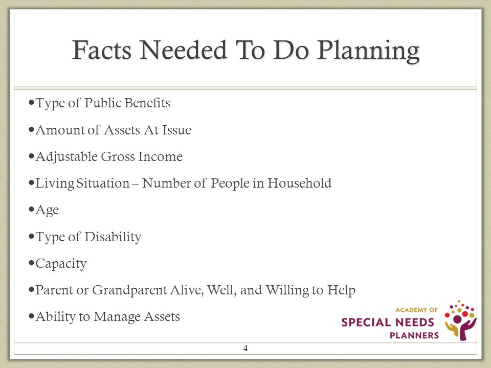 Facts Needed To Do Planning Type of Public Benefits Amount of Assets At Issue Adjustable Gross Income Living Situation – Number of People in Household Age Type of Disability Capacity Parent or Grandparent Alive, Well, and Willing to Help Ability to Manage Assets 4