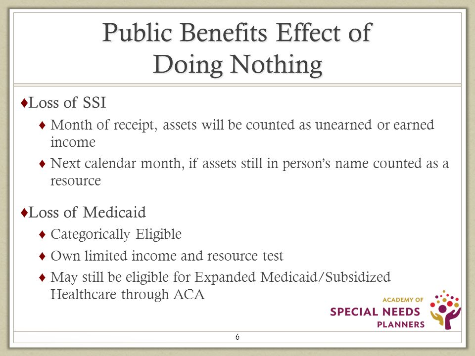 Public Benefits Effect of Doing Nothing ♦ Loss of SSI ♦ Month of receipt, assets will be counted as unearned or earned income ♦ Next calendar month, if assets still in person's name counted as a resource ♦ Loss of Medicaid ♦ Categorically Eligible ♦ Own limited income and resource test ♦ May still be eligible for Expanded Medicaid/Subsidized Healthcare through ACA 6