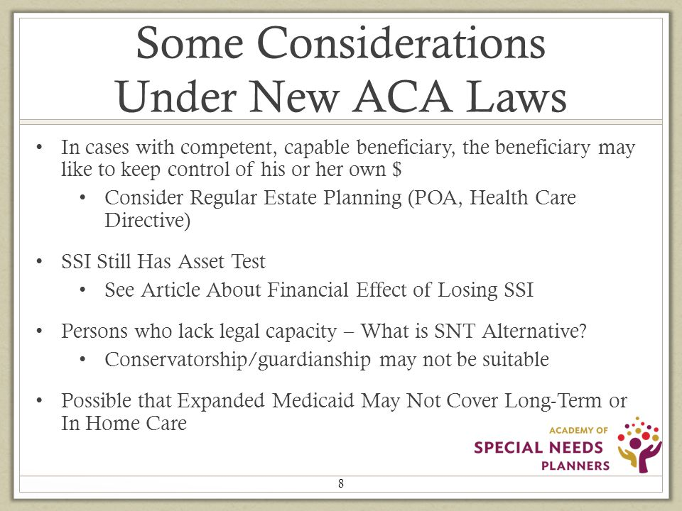 Some Considerations Under New ACA Laws In cases with competent, capable beneficiary, the beneficiary may like to keep control of his or her own $ Consider Regular Estate Planning (POA, Health Care Directive) SSI Still Has Asset Test See Article About Financial Effect of Losing SSI Persons who lack legal capacity – What is SNT Alternative.