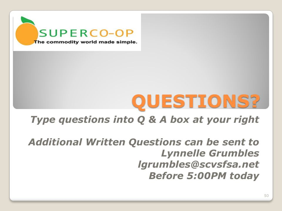 QUESTIONS? Type questions into Q & A box at your right Additional Written Questions can be sent to Lynnelle Grumbles lgrumbles@scvsfsa.net Before 5:00