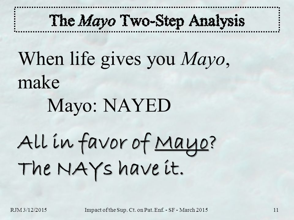 When life gives you Mayo, make Mayo: NAYED All in favor of Mayo? The NAYs have it. RJM 3/12/2015Impact of the Sup. Ct. on Pat. Enf. - SF - March 20151