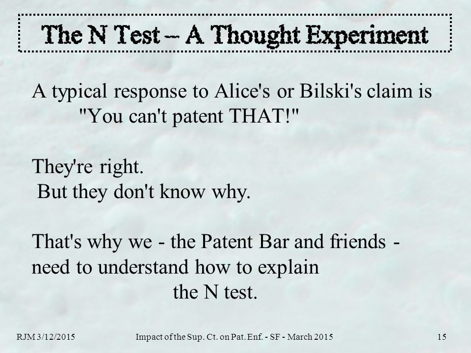 RJM 3/12/2015Impact of the Sup. Ct. on Pat. Enf. - SF - March 201515 A typical response to Alice's or Bilski's claim is