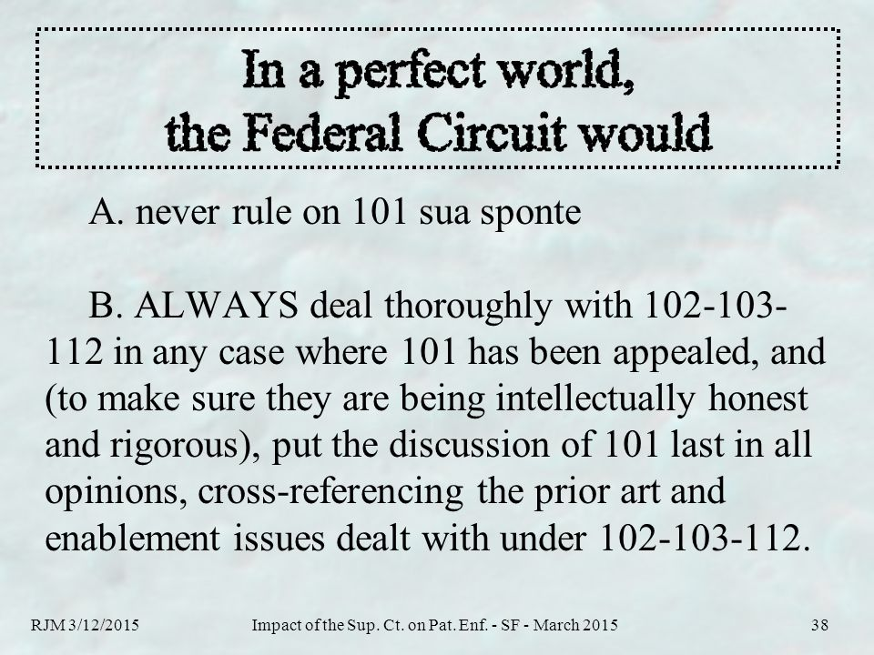 RJM 3/12/2015Impact of the Sup. Ct. on Pat. Enf. - SF - March 201538 A. never rule on 101 sua sponte B. ALWAYS deal thoroughly with 102-103- 112 in an