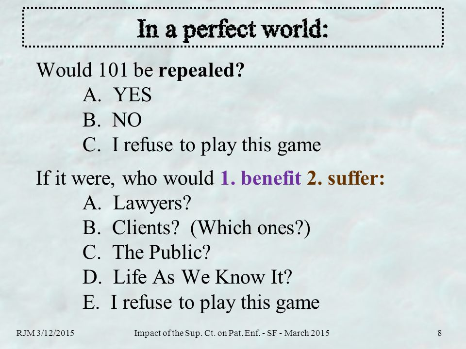 Would 101 be repealed? A. YES B. NO C. I refuse to play this game If it were, who would 1. benefit 2. suffer: A. Lawyers? B. Clients? (Which ones?) C.