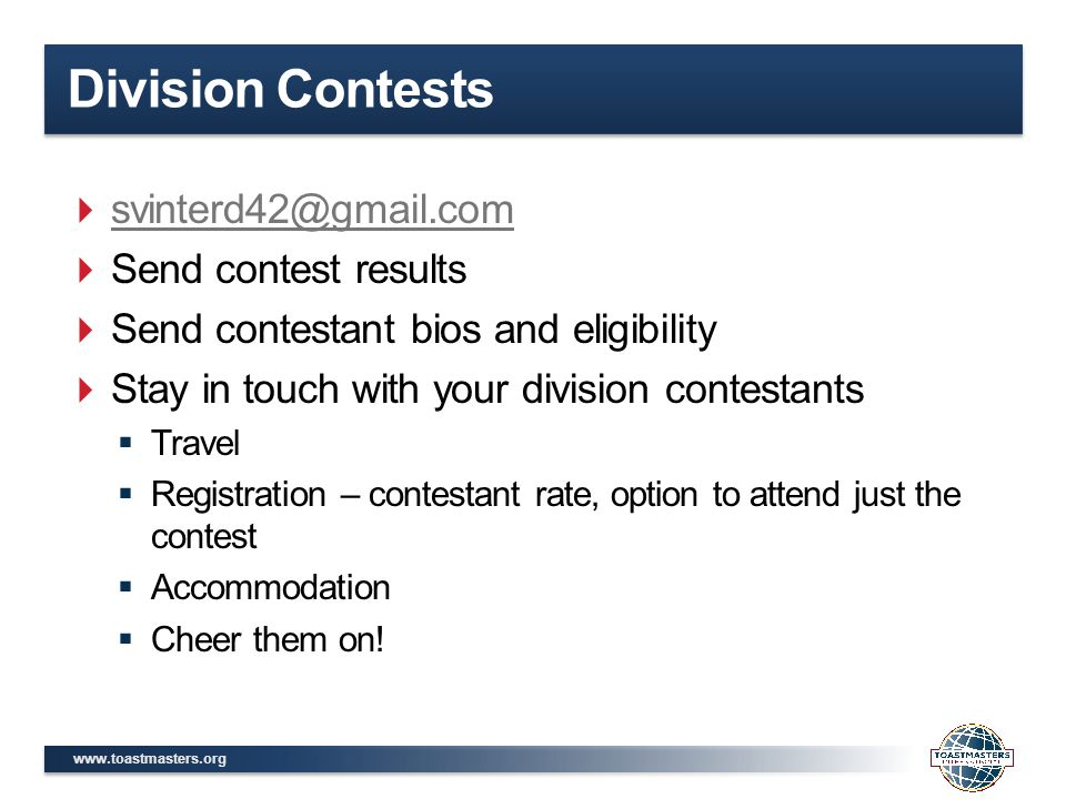 www.toastmasters.org Division Contests  svinterd42@gmail.com svinterd42@gmail.com  Send contest results  Send contestant bios and eligibility  Stay in touch with your division contestants  Travel  Registration – contestant rate, option to attend just the contest  Accommodation  Cheer them on!