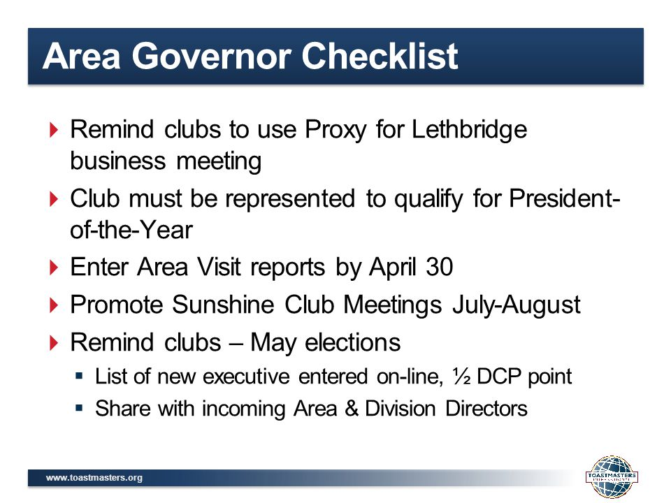 www.toastmasters.org Area Governor Checklist  Remind clubs to use Proxy for Lethbridge business meeting  Club must be represented to qualify for President- of-the-Year  Enter Area Visit reports by April 30  Promote Sunshine Club Meetings July-August  Remind clubs – May elections  List of new executive entered on-line, ½ DCP point  Share with incoming Area & Division Directors