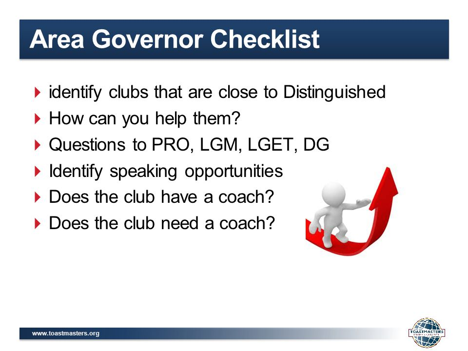 www.toastmasters.org Area Governor Checklist  identify clubs that are close to Distinguished  How can you help them.