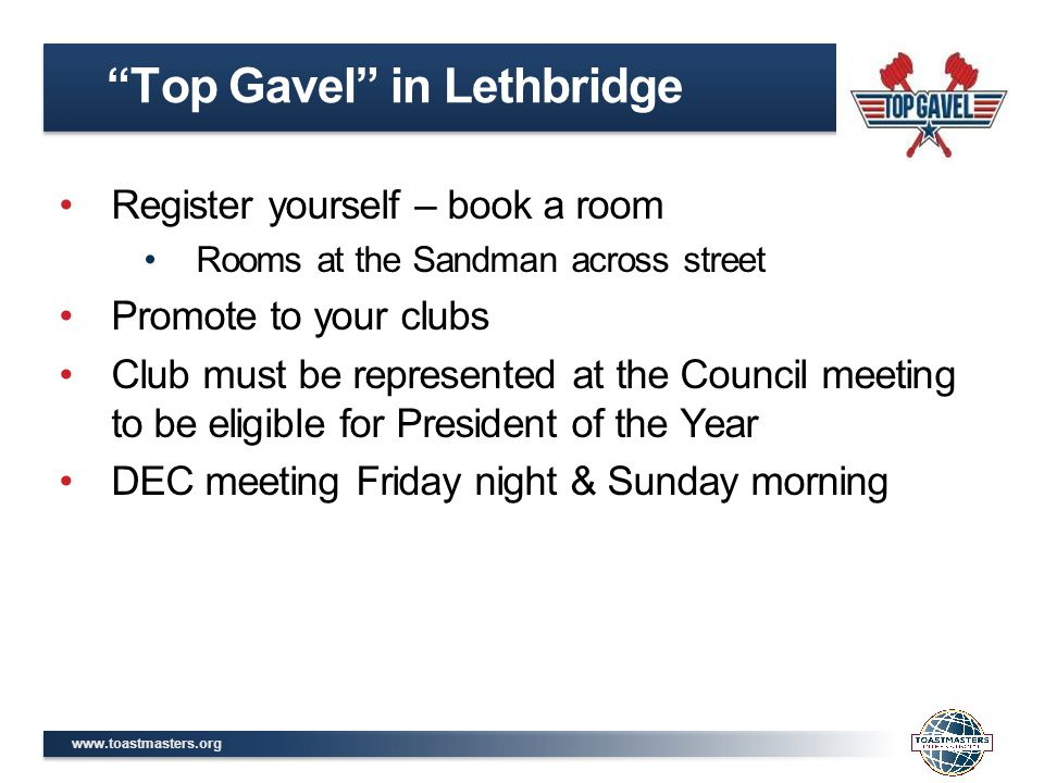 www.toastmasters.org Register yourself – book a room Rooms at the Sandman across street Promote to your clubs Club must be represented at the Council meeting to be eligible for President of the Year DEC meeting Friday night & Sunday morning Top Gavel in Lethbridge