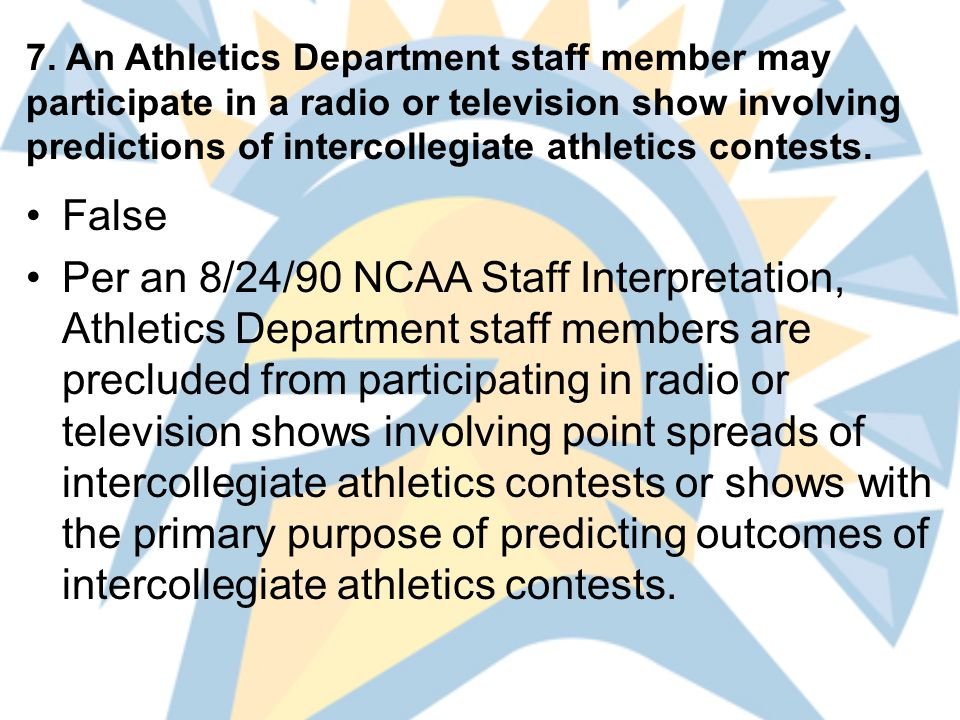 7. An Athletics Department staff member may participate in a radio or television show involving predictions of intercollegiate athletics contests. Fal