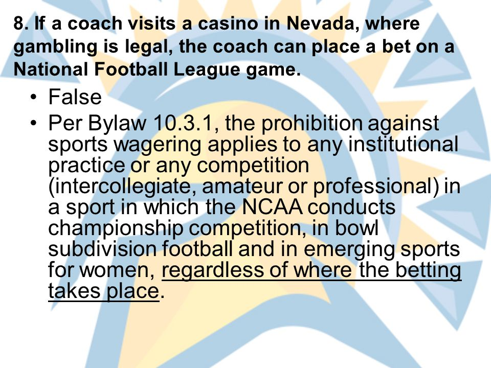 8. If a coach visits a casino in Nevada, where gambling is legal, the coach can place a bet on a National Football League game. False Per Bylaw 10.3.1