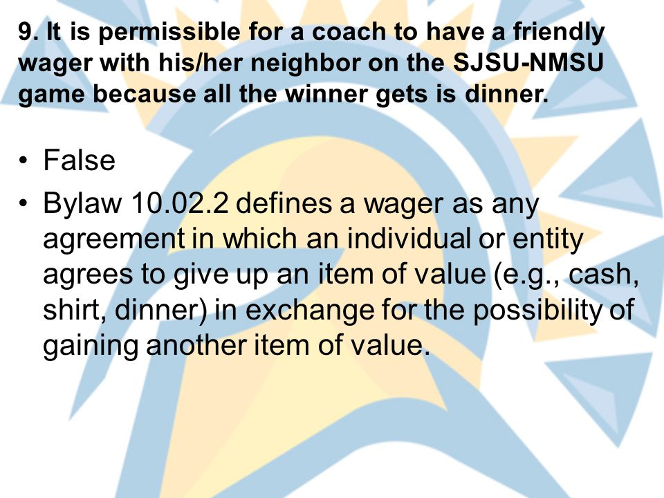 9. It is permissible for a coach to have a friendly wager with his/her neighbor on the SJSU-NMSU game because all the winner gets is dinner. False Byl